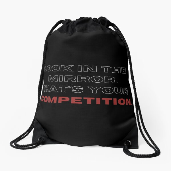 Look in the mirrow. that's your competition. Drawstring Bag