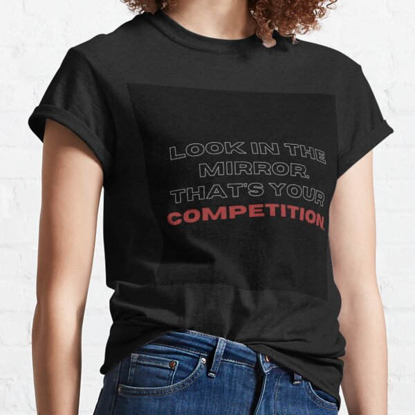 Look in the mirrow. that's your competition. Classic T-Shirt
