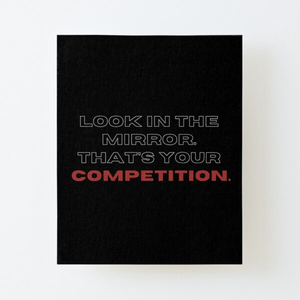 Look in the mirrow. that's your competition. Canvas Mounted Print