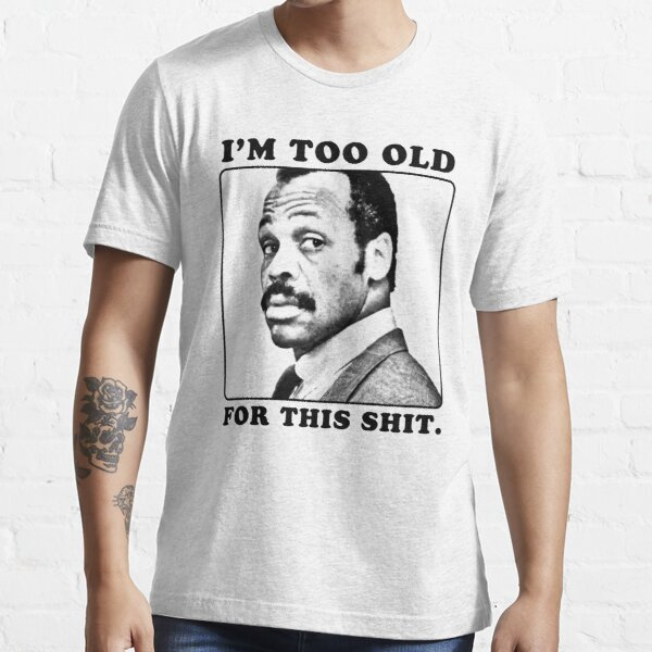 Roger Murtaugh is Too Old For This Shit (Lethal Weapon) Essential T-Shirt
