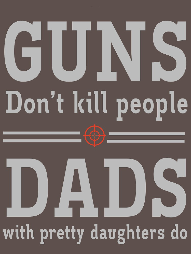 Guns don't kill people. Dads with pretty daughters do  by familyman
