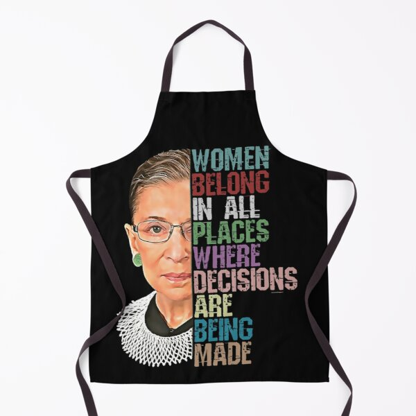 Women Belong In All Places Where Decisions Are Being Made Ruth Bader Ginsburg RBG Apron