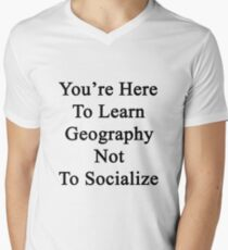You're Here To Learn Geography Not To Socialize  Men's V-Neck T-Shirt