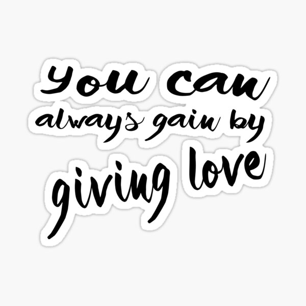 you can always gain by giving love Sticker