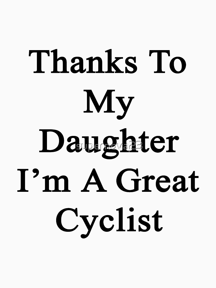 Thanks To My Daughter I'm A Great Cyclist  by supernova23
