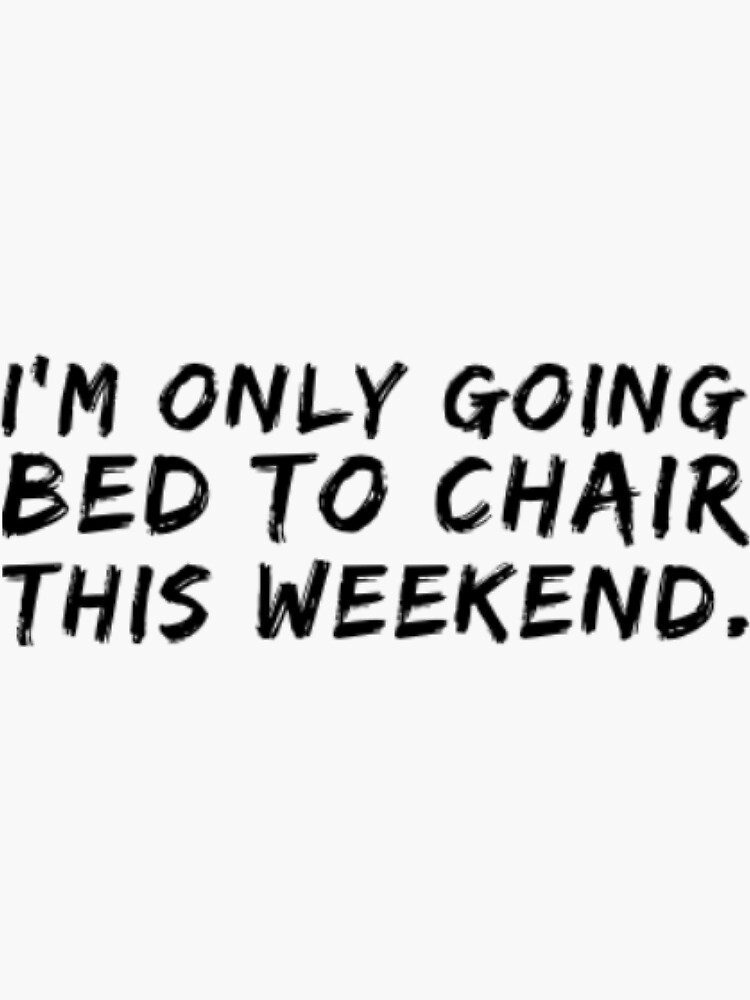 I Am Only Going BED to CHAIR This Weekend by TheOTwardrobe