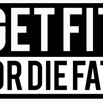 Get Fit or Die Fat by Fitbys