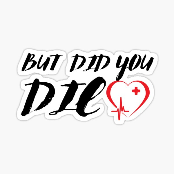 But Did You Die funny Nurses T-shirt Sticker