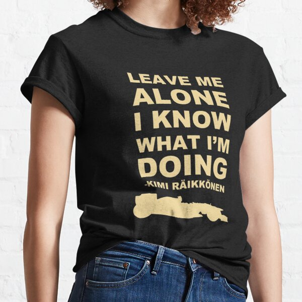 Leave me alone I know what I'm doing Classic T-Shirt