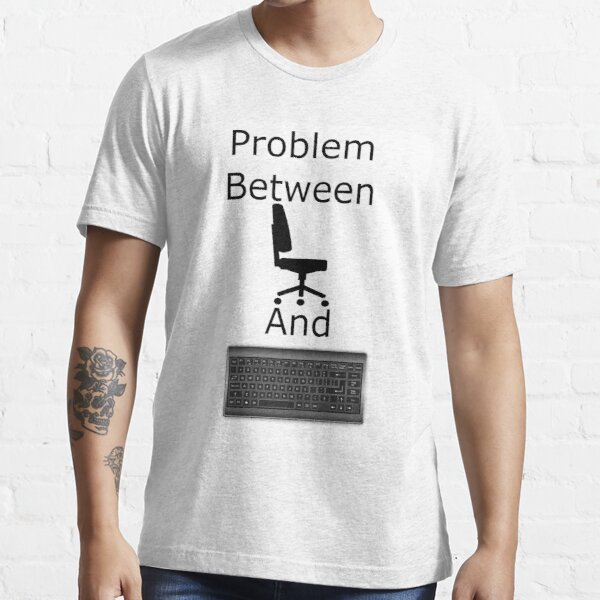 Problem Between Chair And Keyboard Essential T-Shirt