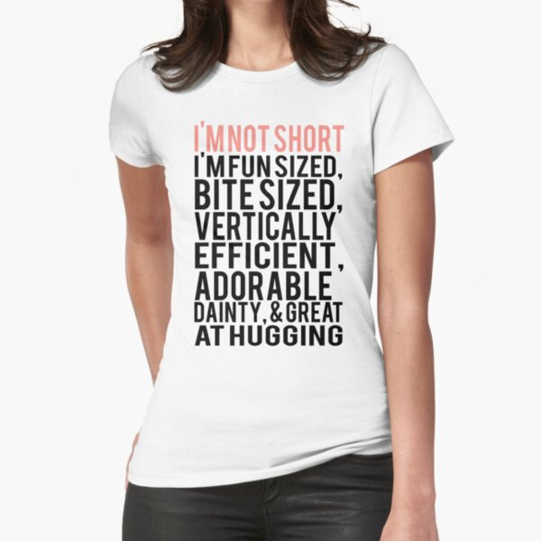 I'm Not Short Im Fun Sized Bite Sized Vertically Efficient Adorable Danty & Great At Hugging Fitted T-Shirt