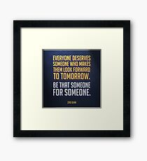 Everyone deserves someone who makes them look forward to tomorrow. Framed Print