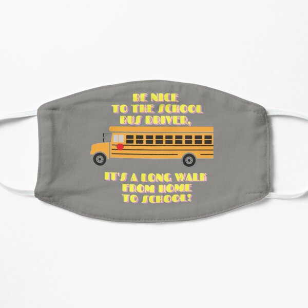 BE NICE TO THE SCHOOL BUS DRIVER,  IT'S A LONG WALK FROM HOME TO SCHOOL! Mask