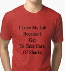 I Love My Job Because I Get To Take Care Of Sharks  Tri-blend T-Shirt