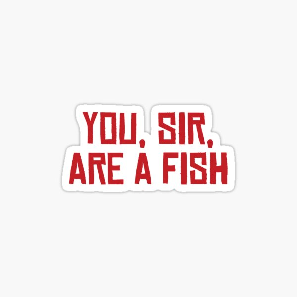 You, Sir, Are a Fish Sticker