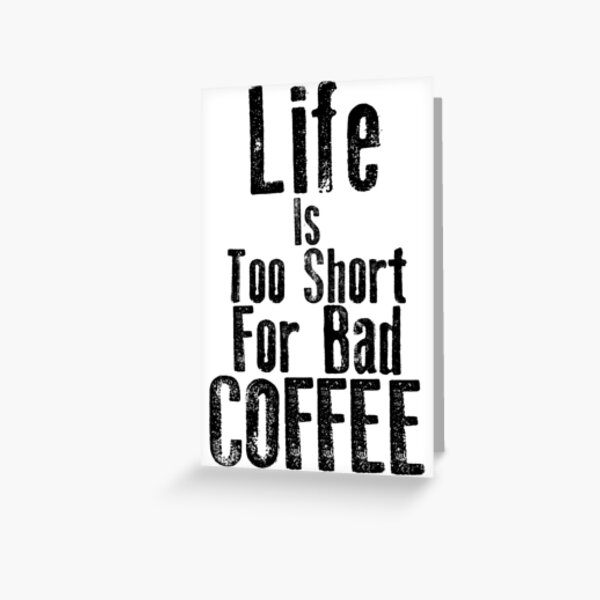Life Is Too Short For Bad Coffee Greeting Card