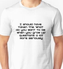 I should have taken the what do you want to be when you grow up questions a lot more seriously Unisex T-Shirt