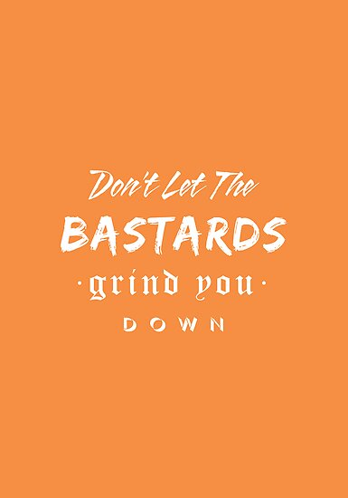 Don't let the bastards grind you down. by rubsoho