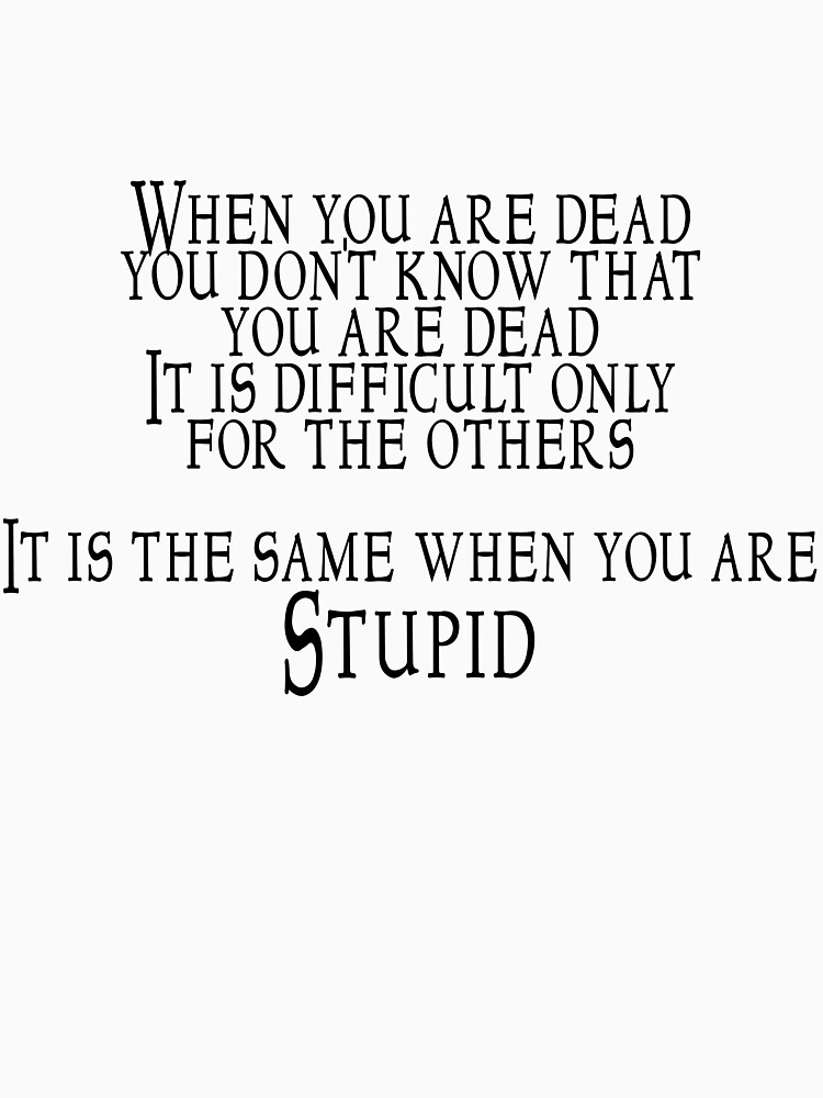 When you are dead, you don't know that you are dead. It is difficult only for the others.  It is the same when you are Stupid | Unisex T-Shirt