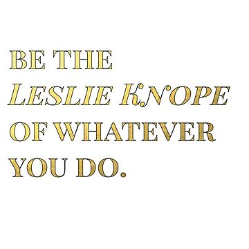 Be the Leslie Knope of whatever you do. by lrschh