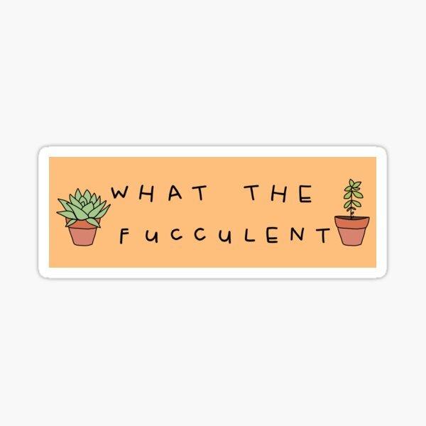 What The Fucculent Sticker