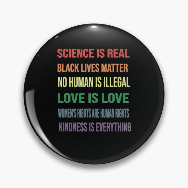 Science is real! Black lives matter! No human is illegal! Love is love! Women's rights are human rights! Kindness is everything Pin