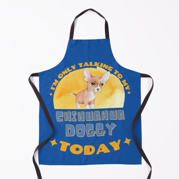 Chihuahua I am Only Talking To My Dog Today Apron