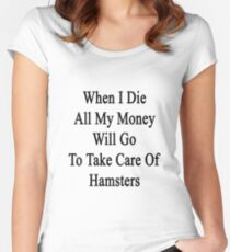 When I Die All My Money Will Go To Take Care Of Hamsters  Women's Fitted Scoop T-Shirt