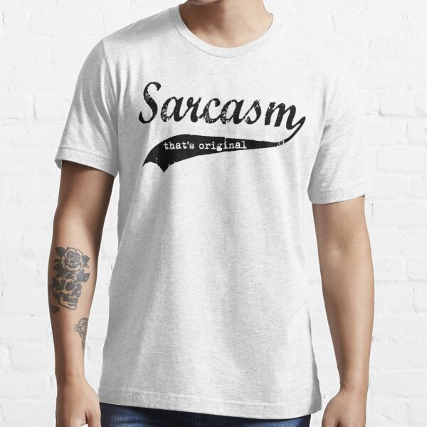 wow sarcasm.... that's original Essential T-Shirt