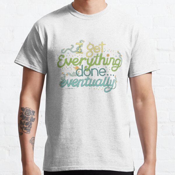 I get everything done... eventually Classic T-Shirt