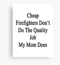 Cheap Firefighters Don't Do The Quality Job My Mom Does Canvas Print