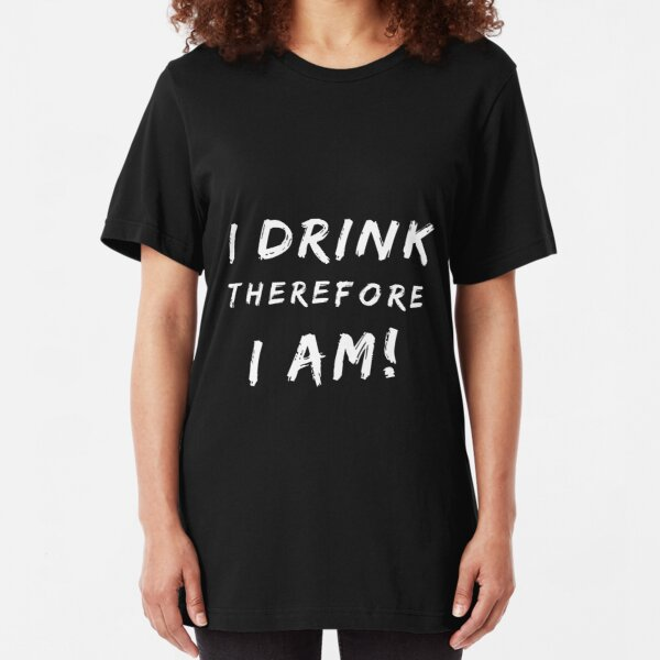 I Drink Therefore I Am  Slim Fit T-Shirt