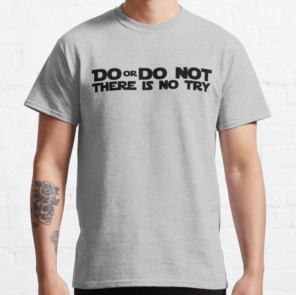 DO OR DO NOT THERE IS NO TRY GRAPHICS Classic T-Shirt