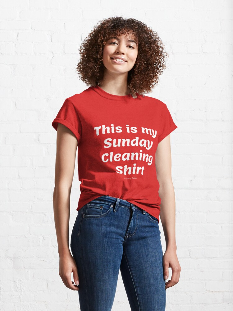 Alternate view of My Sunday Cleaning Shirt, Funny Housekeeping Humor Classic T-Shirt