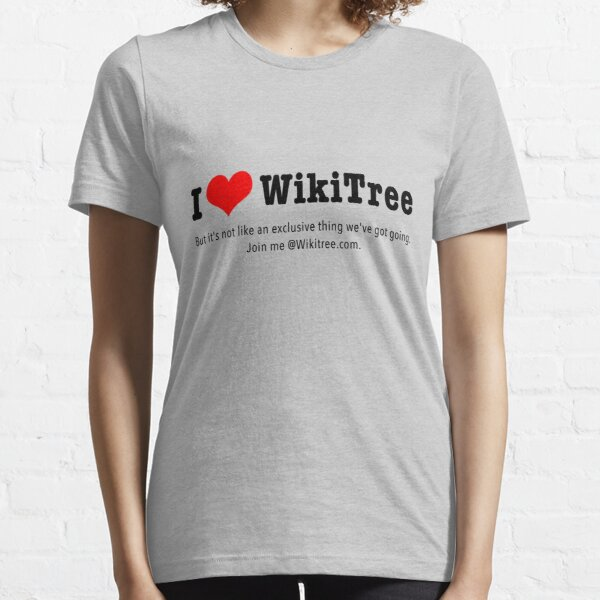 I Love WikiTree ... but it's not an exclusive thing. Join me! Essential T-Shirt
