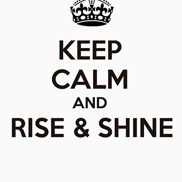 Keep Calm and Rise & Shine by achiib
