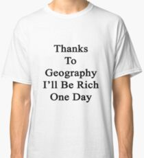 Thanks To Geography I'll Be Rich One Day Classic T-Shirt