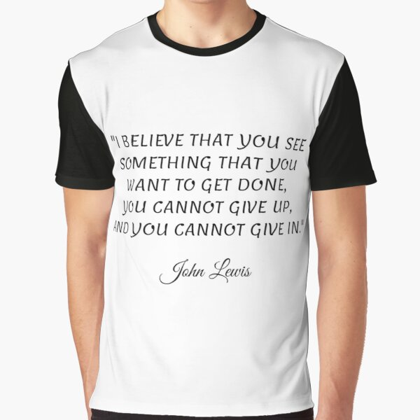 I believe that you see something that you want to get done, you cannot give up, and you cannot give in - John Lewis Graphic T-Shirt