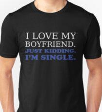 I love my boyfriend. Just kidding. I'm single print.  Unisex T-Shirt