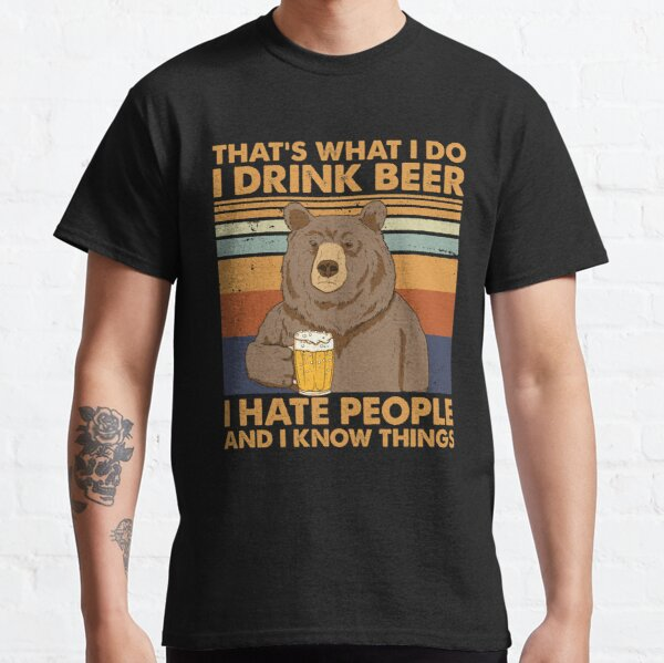 That's What I Do I Drink Beer I Hate People And I Know things Classic T-Shirt