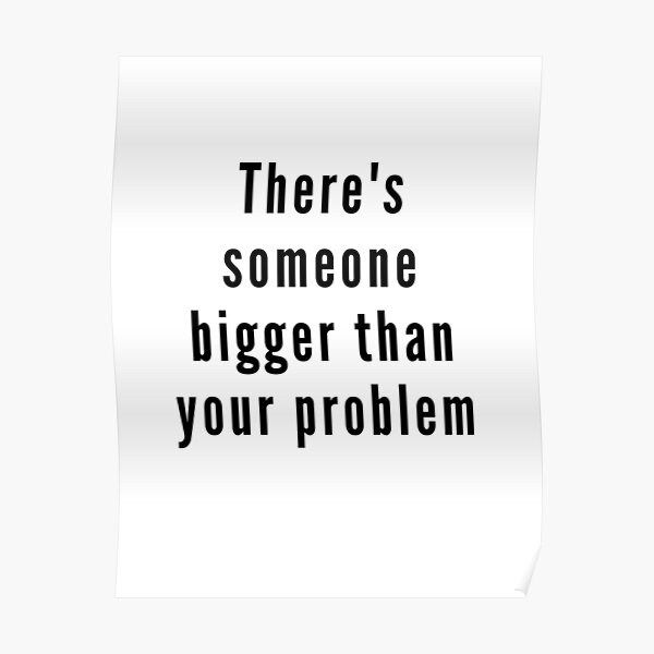 There's someone bigger than your problem Poster