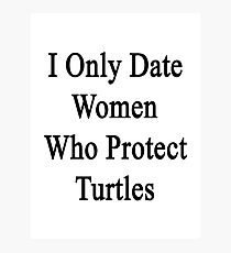 I Only Date Women Who Protect Turtles  Photographic Print