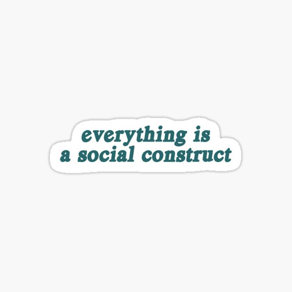 Everything Is A Social Construct Sticker