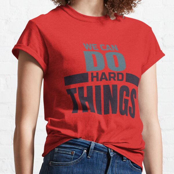 We can do hard things Classic T-Shirt