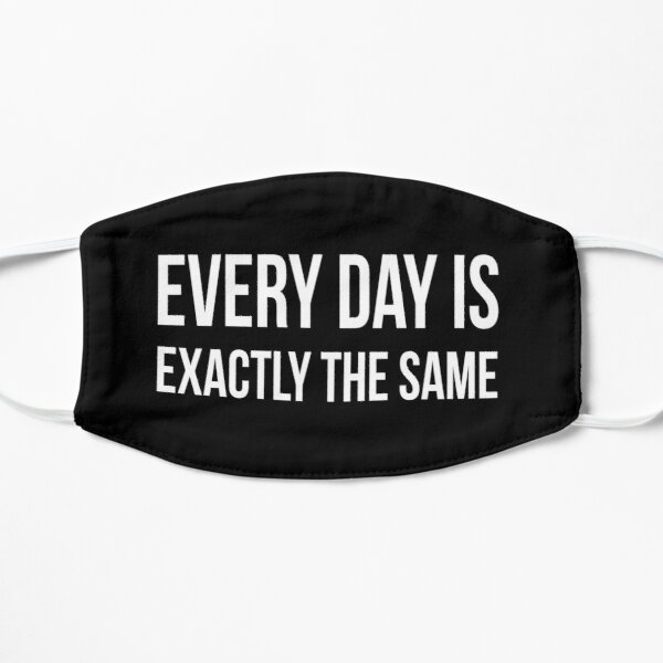 Every day is exactly the same Flat Mask