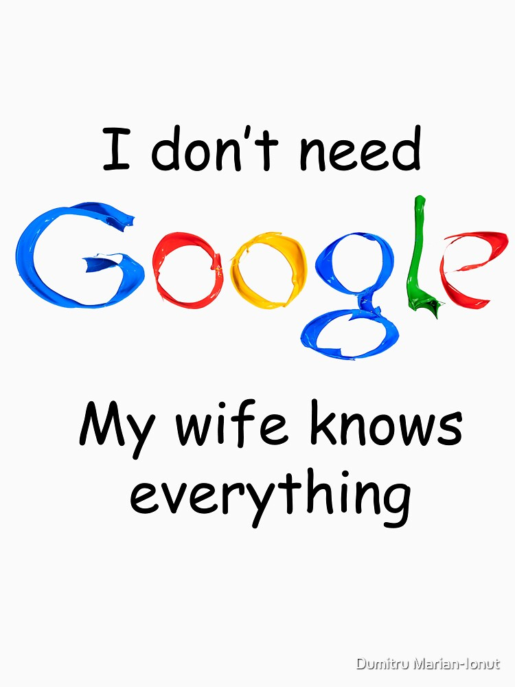 I don't need Google my wife knows everything | Unisex T-Shirt
