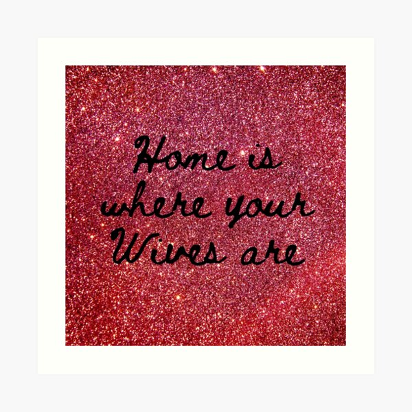 Home is where your Wives are on faux Red Sparkles Art Print