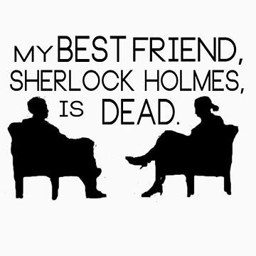 My best friend, Sherlock Holmes, is dead. by sarcasmlock