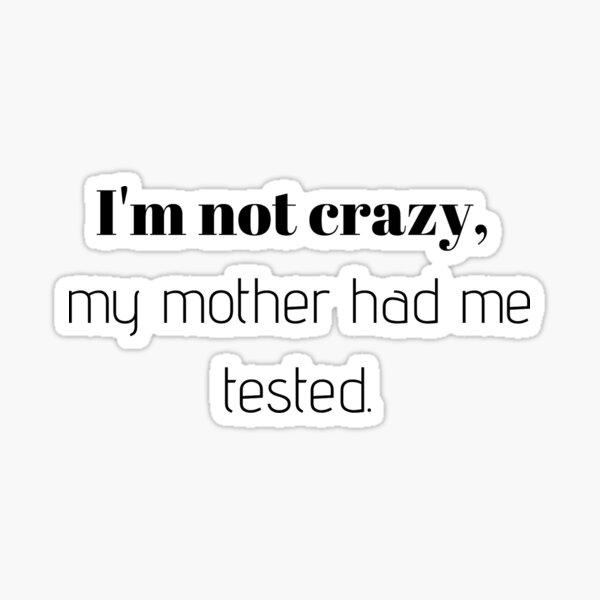 No estoy loco, mi madre me hizo una prueba. Pegatina
