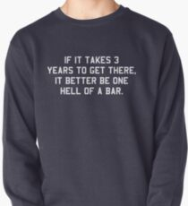 If it takes 3 years to get there it better be one hell of a bar Pullover Sweatshirt